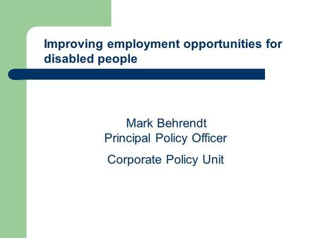 Improving employment opportunities for disabled people Mark Behrendt Principal Policy Officer Corporate Policy Unit.