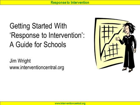 Response to Intervention www.interventioncentral.org Getting Started With 'Response to Intervention': A Guide for Schools Jim Wright www.interventioncentral.org.