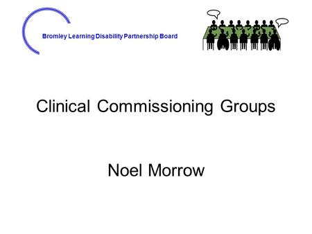 Bromley Learning Disability Partnership Board Clinical Commissioning Groups Noel Morrow.
