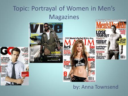 Topic: Portrayal of Women in Men's Magazines by: Anna Townsend.
