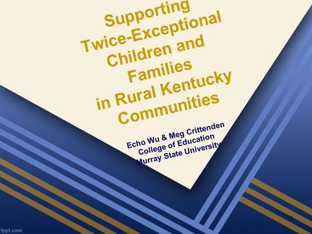 Supporting Twice-Exceptional Children and Families in Rural Kentucky Communities Echo Wu & Meg Crittenden College of Education Murray State University.