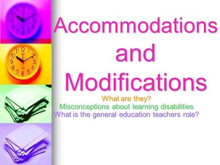 Accommodations and Modifications What are they? Misconceptions about learning disabilities What is the general education teachers role?