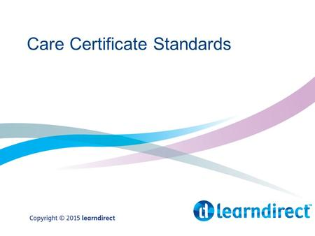 Care Certificate Standards. Introduction The Care Certificate Standards are a set of 15 standards that the health and social care work force are required.