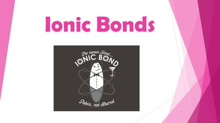 Ionic Bonds. How Bonds Form Electrons are transferred from a metal to a nonmetal. Ex: NaCl, CaI 2, Fe 2 O 3 -metals form cations (+) (gives away electrons)