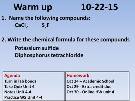 Warm up10-22-15 1.Name the following compounds: CaCl 2 S 2 F 5 2. Write the chemical formula for these compounds Potassium sulfide Diphosphorus tetrachloride.