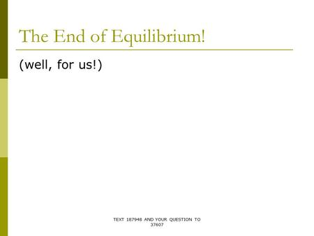 The End of Equilibrium! (well, for us!) TEXT 187948 AND YOUR QUESTION TO 37607.