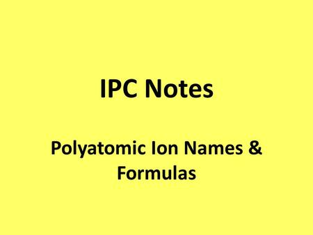 IPC Notes Polyatomic Ion Names & Formulas. Polyatomic Ions A polyatomic ion is a charged covalently bonded group of atoms. ex) sulfate is SO 4 -2.