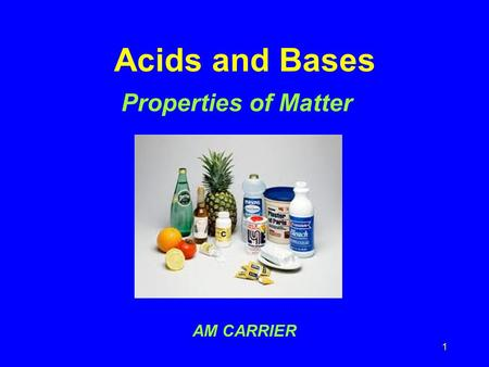 1 Acids and Bases Properties of Matter AM CARRIER.