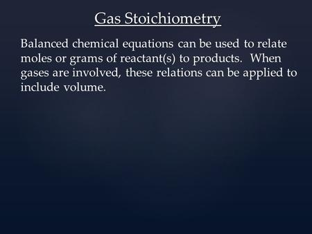 Gas Stoichiometry Balanced chemical equations can be used to relate moles or grams of reactant(s) to products. When gases are involved, these relations.