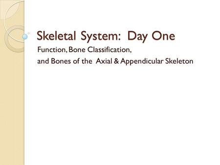 Skeletal System: Day One Function, Bone Classification, and Bones of the Axial & Appendicular Skeleton.