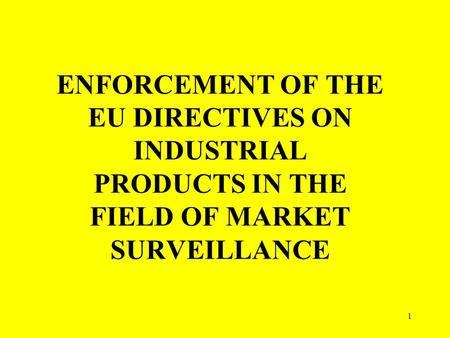1 ENFORCEMENT OF THE EU DIRECTIVES ON INDUSTRIAL PRODUCTS IN THE FIELD OF MARKET SURVEILLANCE.