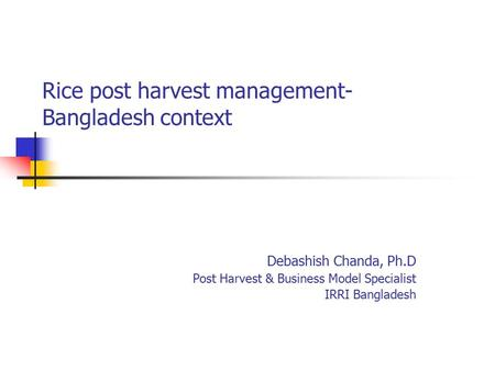 Rice post harvest management- Bangladesh context Debashish Chanda, Ph.D Post Harvest & Business Model Specialist IRRI Bangladesh.