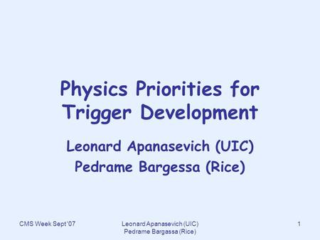 CMS Week Sept '07Leonard Apanasevich (UIC) Pedrame Bargassa (Rice) 1 Physics Priorities for Trigger Development Leonard Apanasevich (UIC) Pedrame Bargessa.