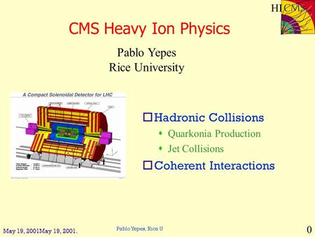 Pablo Yepes, Rice U 0 HI May 19, 2001May 19, 2001. CMS Heavy Ion Physics Pablo Yepes Rice University oHadronic Collisions sQuarkonia Production sJet Collisions.