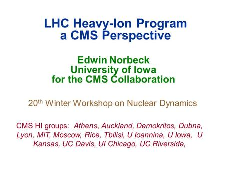 LHC Heavy-Ion Program a CMS Perspective Edwin Norbeck University of Iowa for the CMS Collaboration 20 th Winter Workshop on Nuclear Dynamics CMS HI groups: