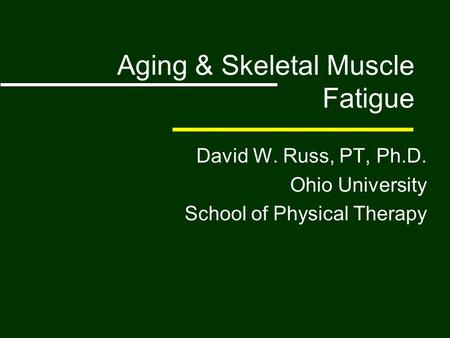 Aging & Skeletal Muscle Fatigue David W. Russ, PT, Ph.D. Ohio University School of Physical Therapy.