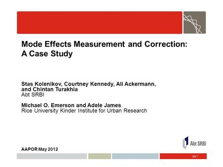 Pg 1 Mode Effects Measurement and Correction: A Case Study Stas Kolenikov, Courtney Kennedy, Ali Ackermann, and Chintan Turakhia Abt SRBI Michael O. Emerson.