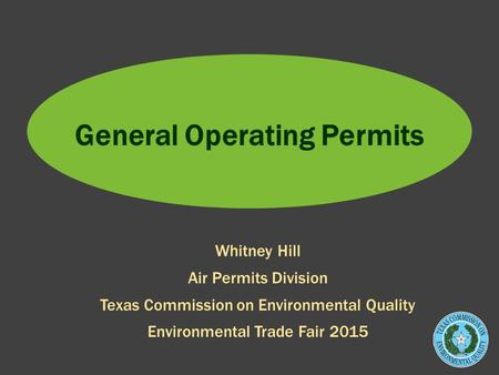 General Operating Permits Whitney Hill Air Permits Division Texas Commission on Environmental Quality Environmental Trade Fair 2015.