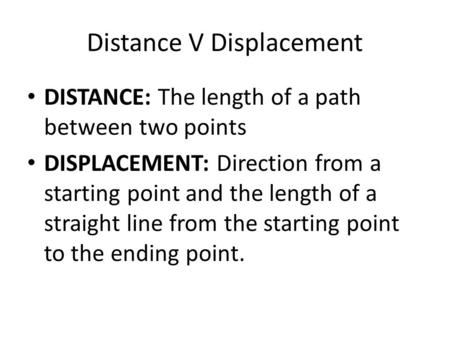 Distance V Displacement DISTANCE: The length of a path between two points DISPLACEMENT: Direction from a starting point and the length of a straight line.