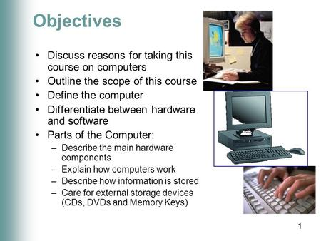 1 Objectives Discuss reasons for taking this course on computers Outline the scope of this course Define the computer Differentiate between hardware and.