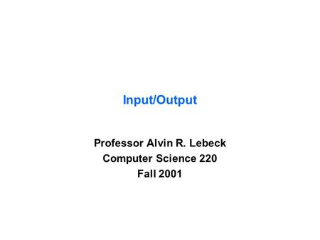 Input/Output Professor Alvin R. Lebeck Computer Science 220 Fall 2001.