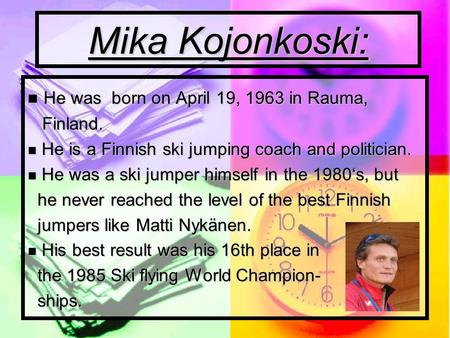 Mika Kojonkoski: H He was born on April 19, 1963 in Rauma, Finland. e is a Finnish ski jumping coach and politician. e was a ski jumper himself in the.