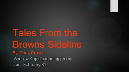 1 Tales From the Browns Sideline By: Tony Grossi Andrew Kaple's reading project Due- February 3 rd.