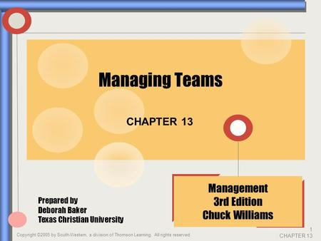 Copyright ©2005 by South-Western, a division of Thomson Learning. All rights reserved 1 CHAPTER 13 CHAPTER 13 Management 3rd Edition Chuck Williams Managing.