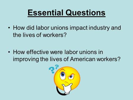 Essential Questions How did labor unions impact industry and the lives of workers? How effective were labor unions in improving the lives of American workers?