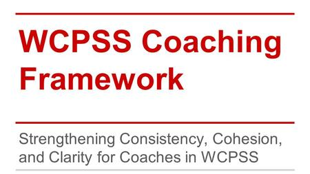 WCPSS Coaching Framework Strengthening Consistency, Cohesion, and Clarity for Coaches in WCPSS.