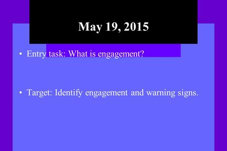 May 19, 2015 Entry task: What is engagement? Target: Identify engagement and warning signs.
