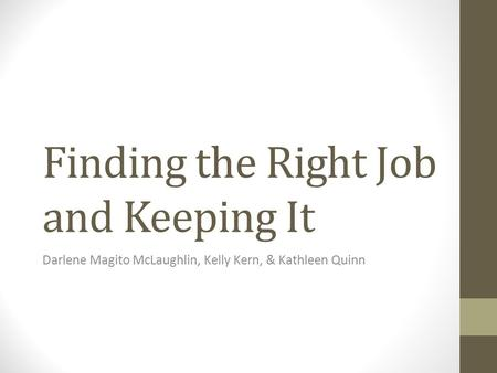 Finding the Right Job and Keeping It Darlene Magito McLaughlin, Kelly Kern, & Kathleen Quinn.