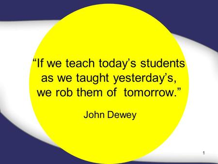 """If we teach today's students as we taught yesterday's, we rob them of tomorrow."" John Dewey 1."
