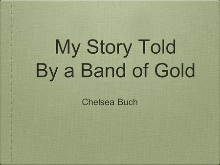 My Story Told By a Band of Gold Chelsea Buch. Part One Introduction 1.