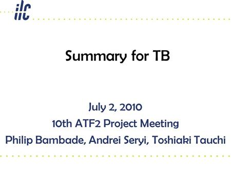 July 2, 2010 10th ATF2 Project Meeting Philip Bambade, Andrei Seryi, Toshiaki Tauchi Summary for TB.