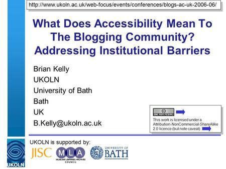 UKOLN is supported by: What Does Accessibility Mean To The Blogging Community? Addressing Institutional Barriers Brian Kelly UKOLN University of Bath Bath.