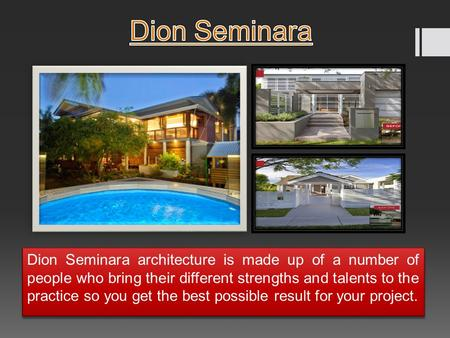 Dion Seminara architecture is made up of a number of people who bring their different strengths and talents to the practice so you get the best possible.