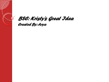 BSC: Kristy's Great Idea Created By: Arya. Claudia, Stacey, Kristy, Mary Anne I chose these four girls because they are the main characters. This book.