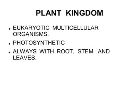 PLANT KINGDOM EUKARYOTIC MULTICELLULAR ORGANISMS. PHOTOSYNTHETIC ALWAYS WITH ROOT, STEM AND LEAVES.