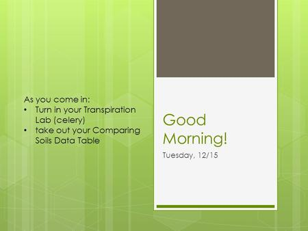 Good Morning! Tuesday, 12/15 As you come in: Turn in your Transpiration Lab (celery) take out your Comparing Soils Data Table.