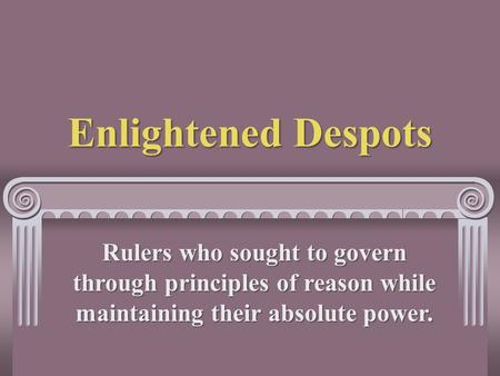 Enlightened Despots Rulers who sought to govern through principles of reason while maintaining their absolute power.