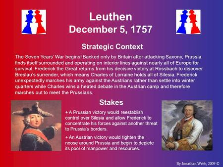 Leuthen December 5, 1757 Strategic Context The Seven Years' War begins! Backed only by Britain after attacking Saxony, Prussia finds itself surrounded.