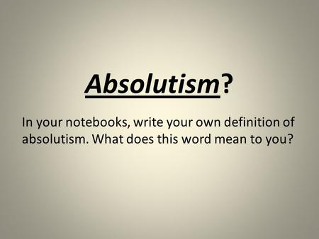 Absolutism? In your notebooks, write your own definition of absolutism. What does this word mean to you?