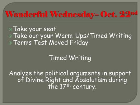 Take your seat  Take our your Warm-Ups/Timed Writing  Terms Test Moved Friday Timed Writing Analyze the political arguments in support of Divine Right.