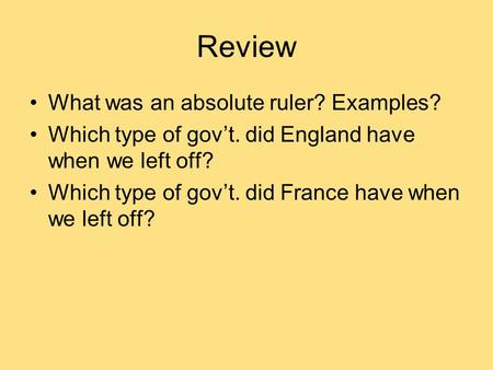 Review What was an absolute ruler? Examples? Which type of gov't. did England have when we left off? Which type of gov't. did France have when we left.