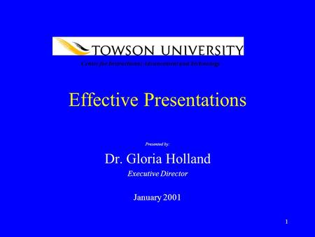 1 Effective Presentations Presented by: Dr. Gloria Holland Executive Director January 2001 Center for Instructional Advancement and Technology.