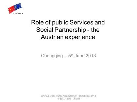 Role of public Services and Social Partnership - the Austrian experience Chongqing – 5 th June 2013 China-Europe Public Administration Project II (CEPA.