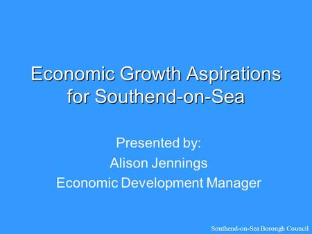 Economic Growth Aspirations for Southend-on-Sea Presented by: Alison Jennings Economic Development Manager Southend-on-Sea Borough Council.