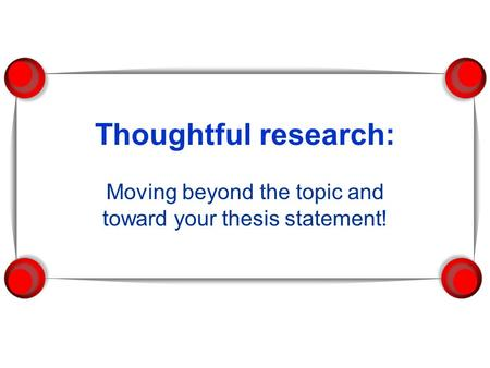 Thoughtful research: Moving beyond the topic and toward your thesis statement!