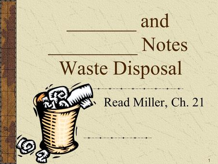 _______ and _________ Notes Waste Disposal Read Miller, Ch. 21 1.
